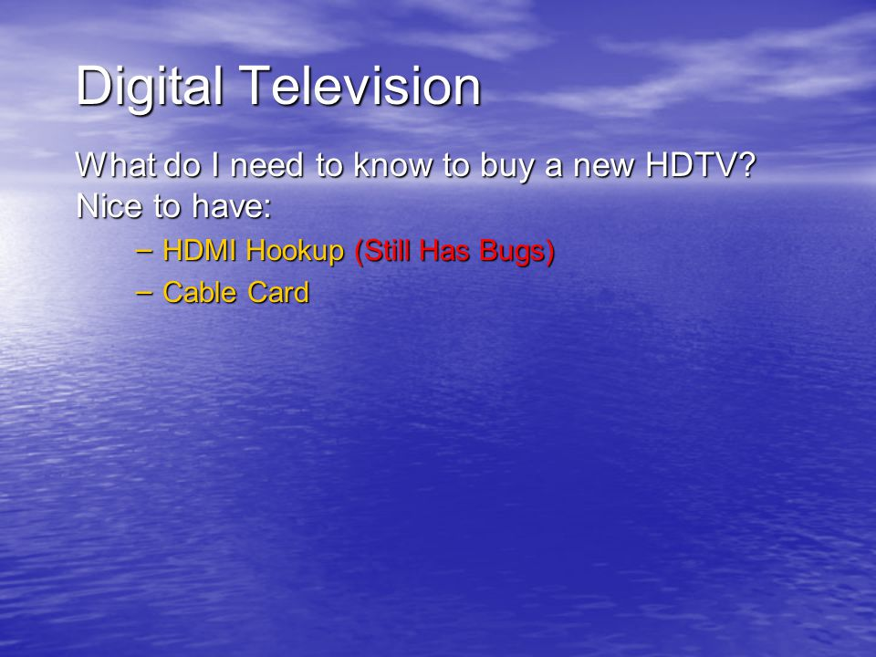 Digital Television What do I need to know to buy a new HDTV? Nice to have: – HDMI Hookup (Still Has Bugs) – Cable Card