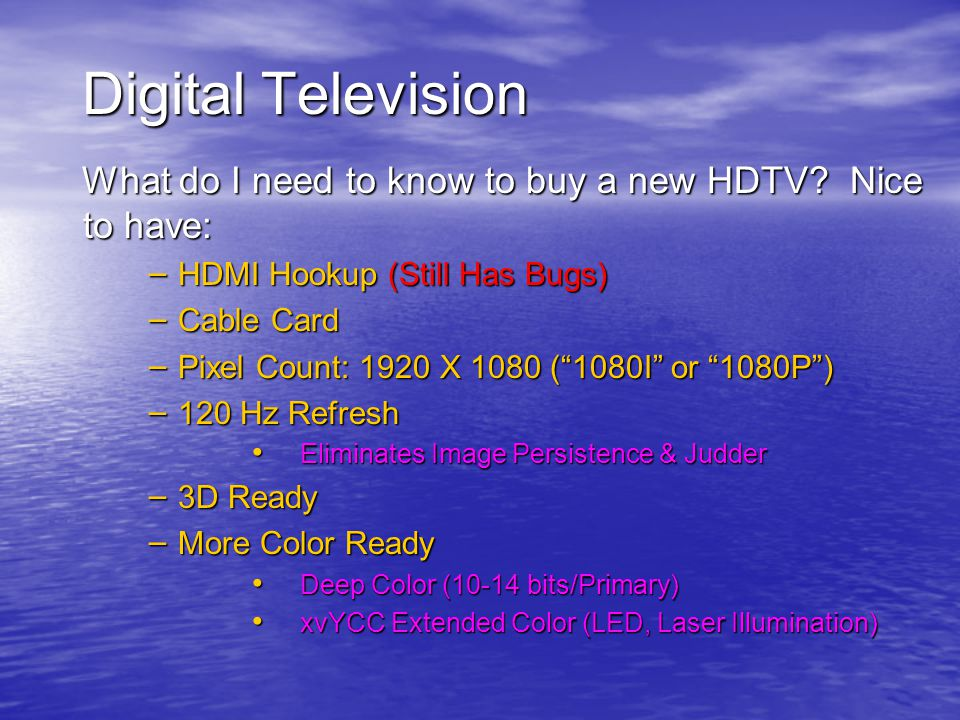 """Digital Television What do I need to know to buy a new HDTV? Nice to have: – HDMI Hookup (Still Has Bugs) – Cable Card – Pixel Count: 1920 X 1080 (""""10"""