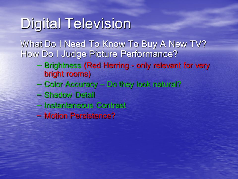Digital Television What Do I Need To Know To Buy A New TV? How Do I Judge Picture Performance? – Brightness (Red Herring - only relevant for very brig