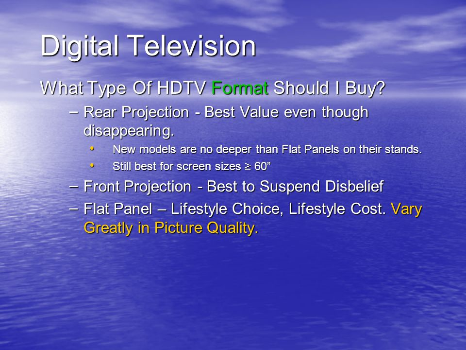 Digital Television What Type Of HDTV Format Should I Buy? – Rear Projection - Best Value even though disappearing. New models are no deeper than Flat