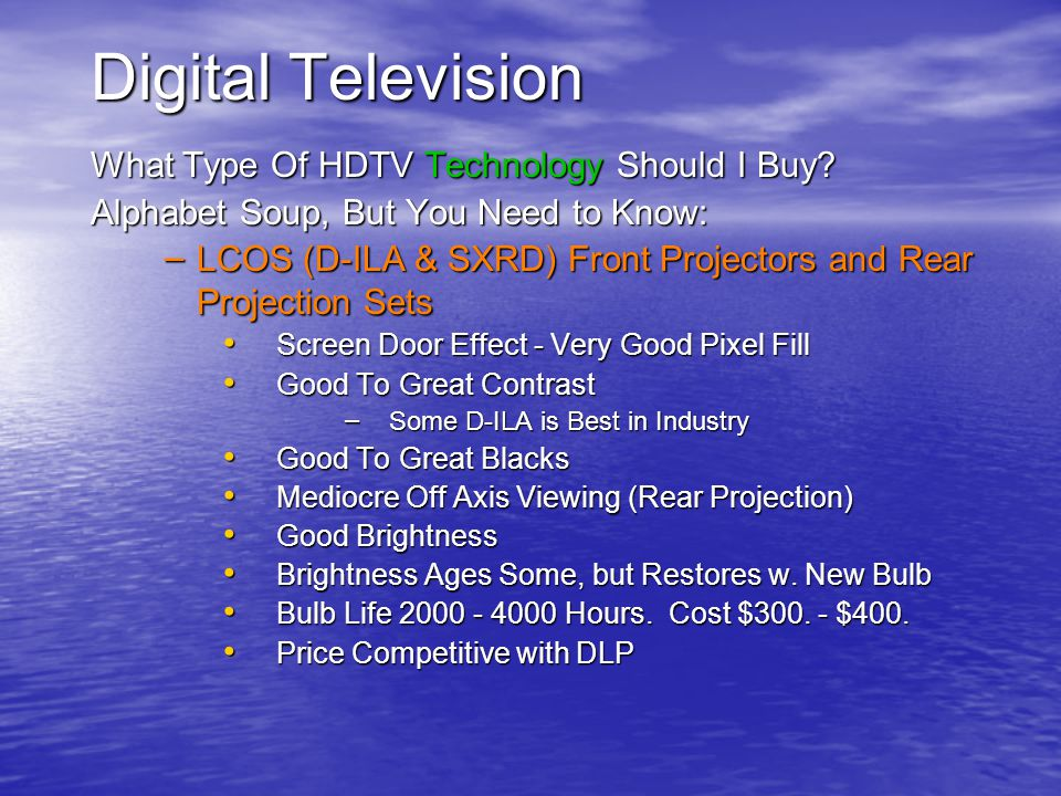 Digital Television What Type Of HDTV Technology Should I Buy? Alphabet Soup, But You Need to Know: – LCOS (D-ILA & SXRD) Front Projectors and Rear Pro