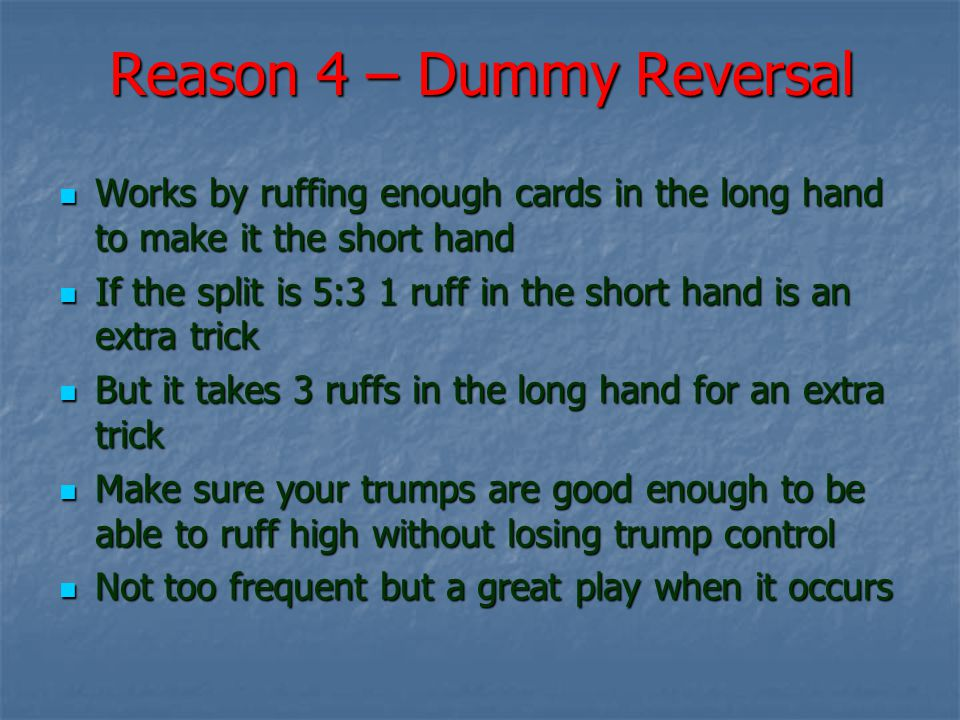 Reason 4 – Dummy Reversal Works by ruffing enough cards in the long hand to make it the short hand Works by ruffing enough cards in the long hand to make it the short hand If the split is 5:3 1 ruff in the short hand is an extra trick If the split is 5:3 1 ruff in the short hand is an extra trick But it takes 3 ruffs in the long hand for an extra trick But it takes 3 ruffs in the long hand for an extra trick Make sure your trumps are good enough to be able to ruff high without losing trump control Make sure your trumps are good enough to be able to ruff high without losing trump control Not too frequent but a great play when it occurs Not too frequent but a great play when it occurs