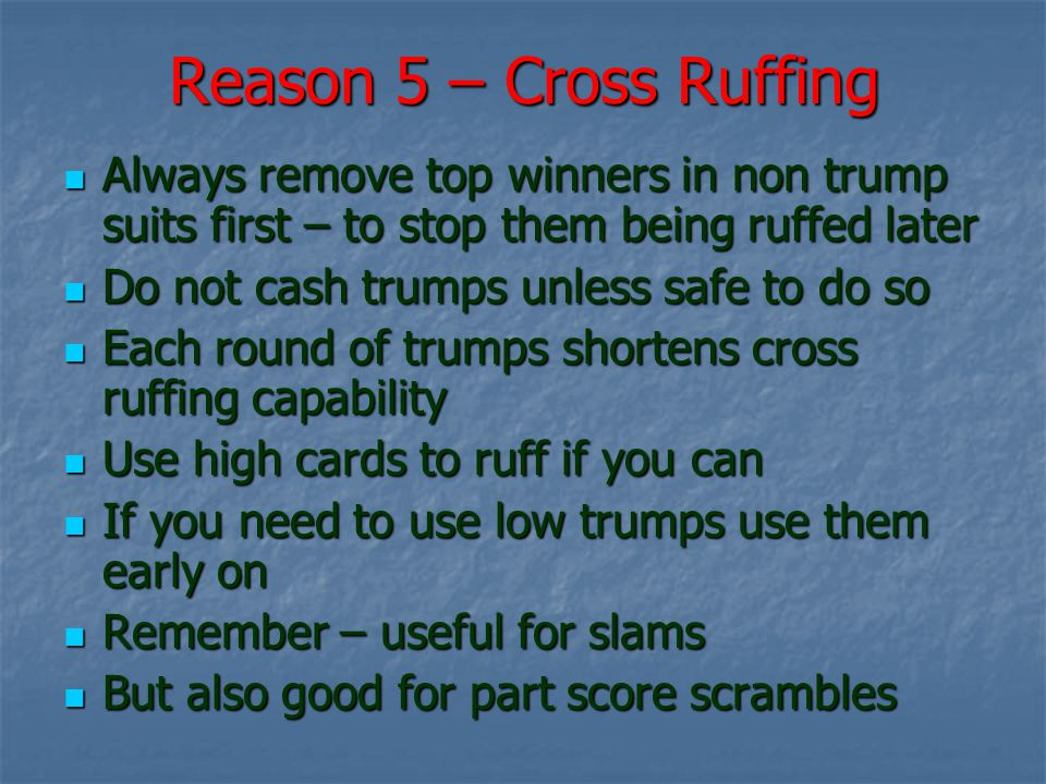 Reason 5 – Cross Ruffing Always remove top winners in non trump suits first – to stop them being ruffed later Always remove top winners in non trump suits first – to stop them being ruffed later Do not cash trumps unless safe to do so Do not cash trumps unless safe to do so Each round of trumps shortens cross ruffing capability Each round of trumps shortens cross ruffing capability Use high cards to ruff if you can Use high cards to ruff if you can If you need to use low trumps use them early on If you need to use low trumps use them early on Remember – useful for slams Remember – useful for slams But also good for part score scrambles But also good for part score scrambles