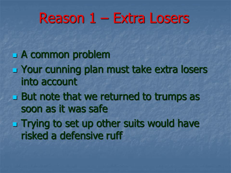 Reason 1 – Extra Losers A common problem A common problem Your cunning plan must take extra losers into account Your cunning plan must take extra losers into account But note that we returned to trumps as soon as it was safe But note that we returned to trumps as soon as it was safe Trying to set up other suits would have risked a defensive ruff Trying to set up other suits would have risked a defensive ruff
