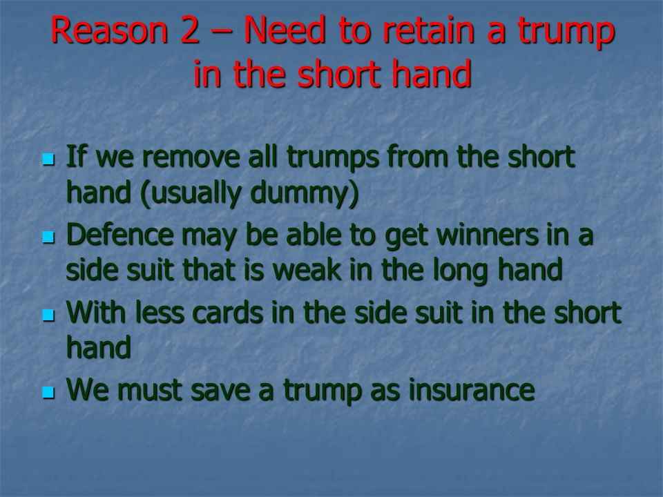 Reason 2 – Need to retain a trump in the short hand If we remove all trumps from the short hand (usually dummy) If we remove all trumps from the short hand (usually dummy) Defence may be able to get winners in a side suit that is weak in the long hand Defence may be able to get winners in a side suit that is weak in the long hand With less cards in the side suit in the short hand With less cards in the side suit in the short hand We must save a trump as insurance We must save a trump as insurance