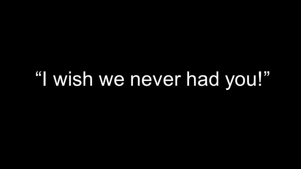 I wish we never had you!
