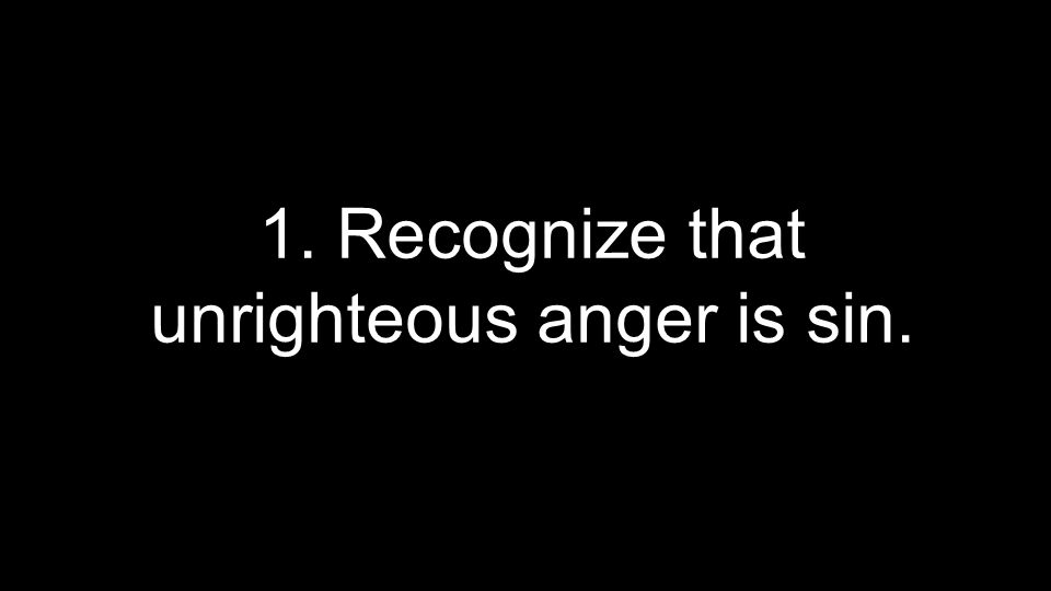 1. Recognize that unrighteous anger is sin.