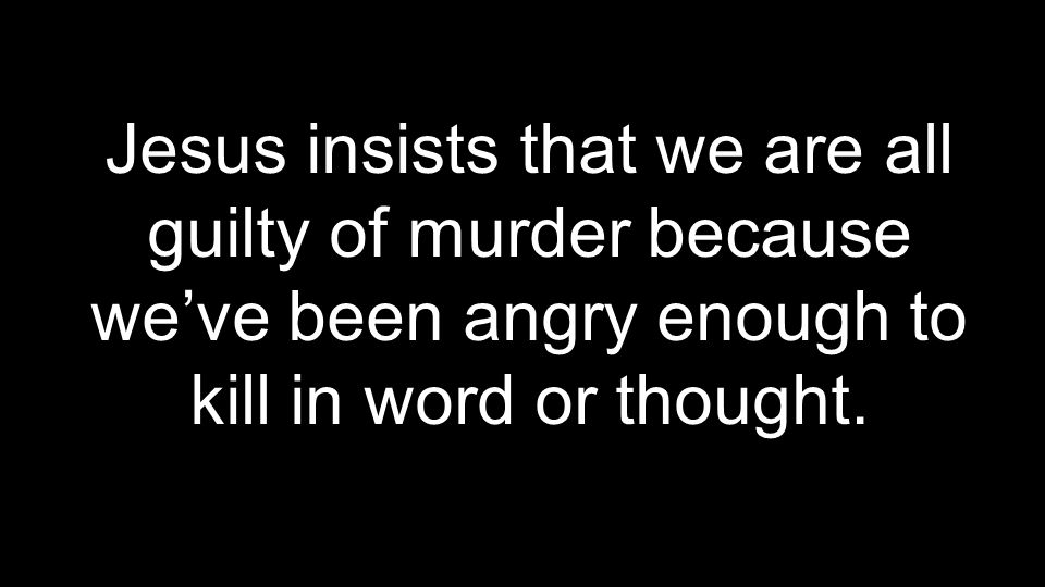 Jesus insists that we are all guilty of murder because we've been angry enough to kill in word or thought.
