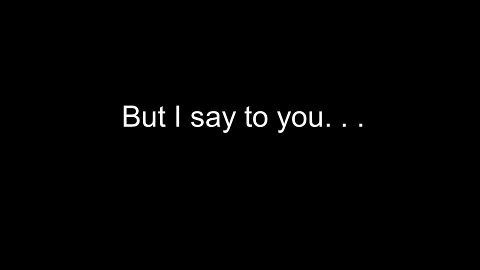 But I say to you...