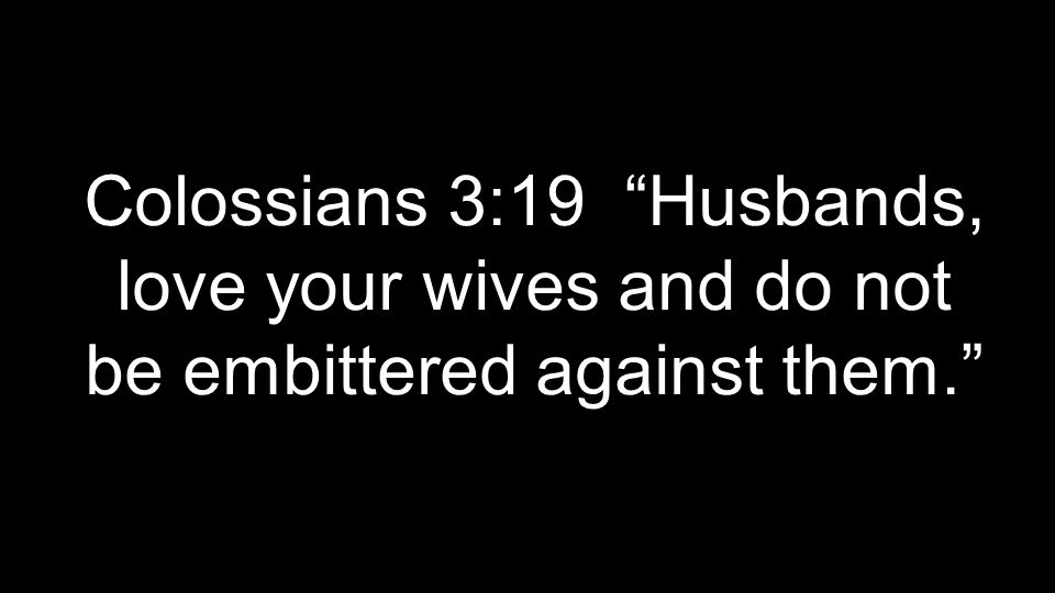 Colossians 3:19 Husbands, love your wives and do not be embittered against them.