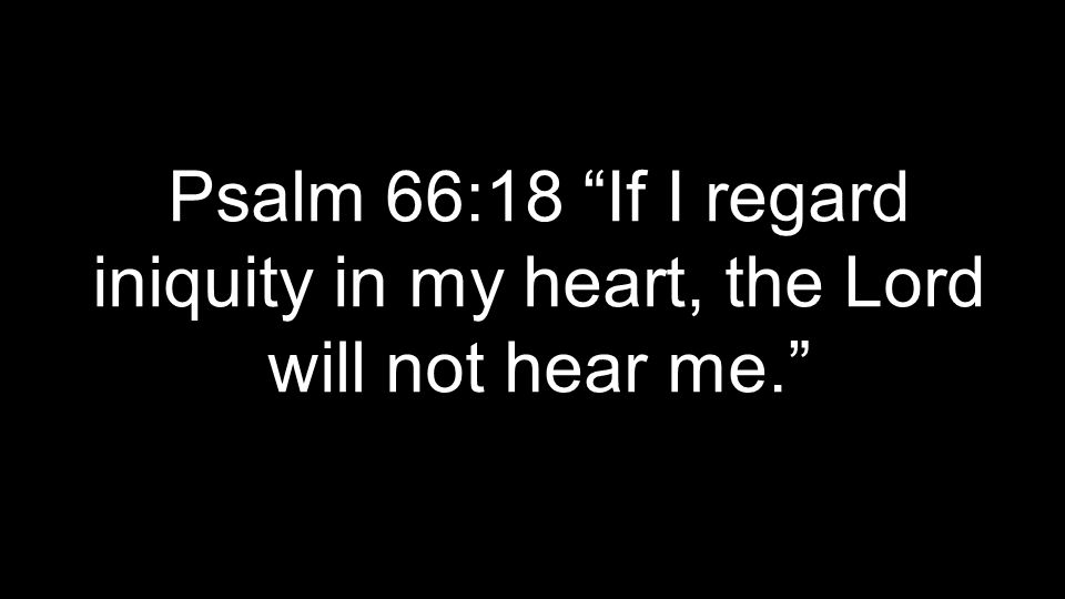 Psalm 66:18 If I regard iniquity in my heart, the Lord will not hear me.