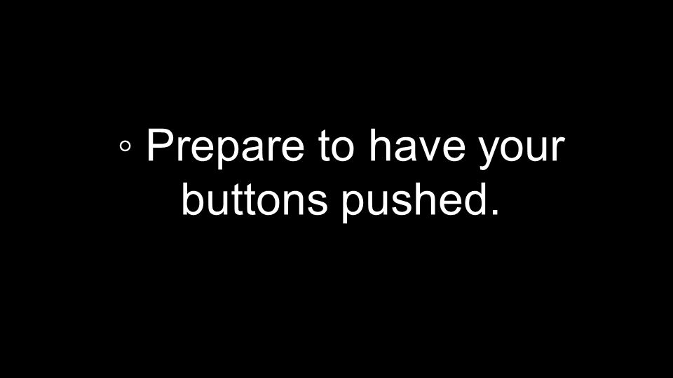 ◦ Prepare to have your buttons pushed.