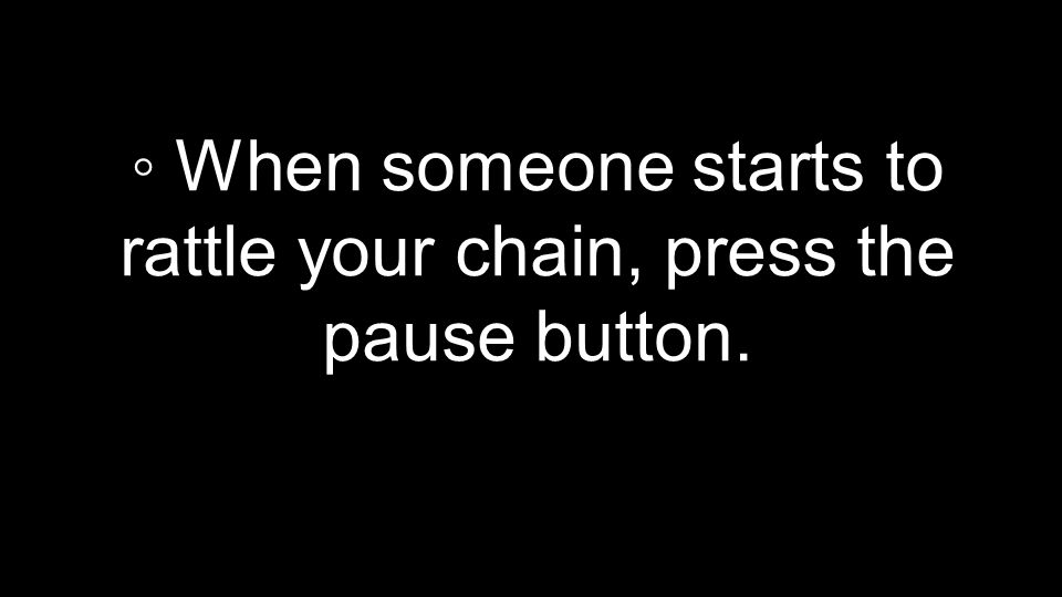 ◦ When someone starts to rattle your chain, press the pause button.