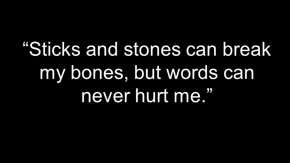Sticks and stones can break my bones, but words can never hurt me.