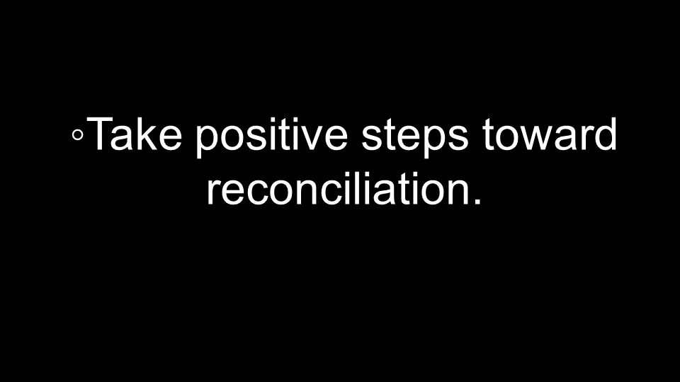 ◦Take positive steps toward reconciliation.
