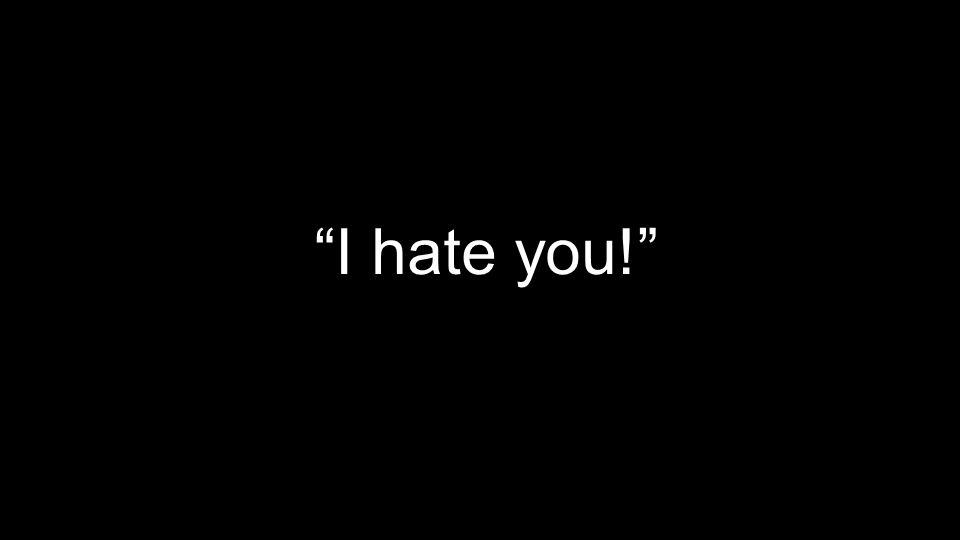 """I hate you!"""