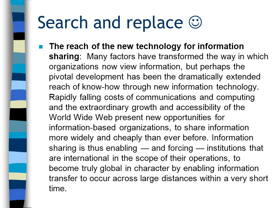 n The reach of the new technology for knowledge sharing: Many factors have transformed the way in which organizations now view knowledge, but perhaps the pivotal development has been the dramatically extended reach of know-how through new information technology.