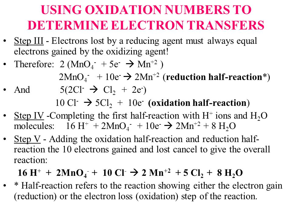 USING OXIDATION NUMBERS TO DETERMINE ELECTRON TRANSFERS Step III - Electrons lost by a reducing agent must always equal electrons gained by the oxidizing agent.