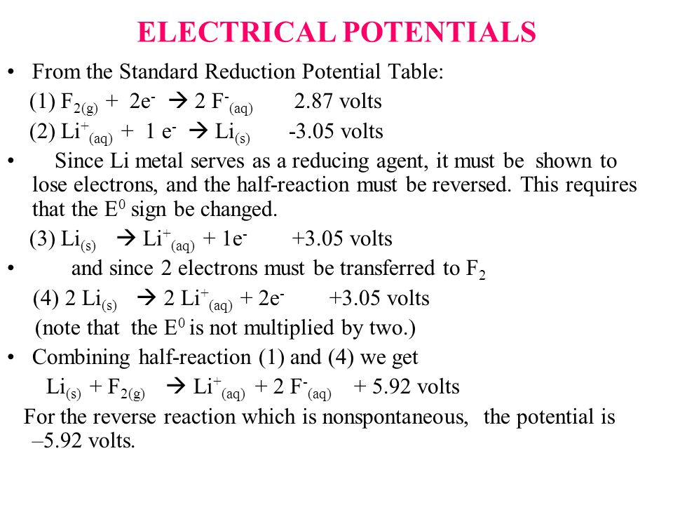 ELECTRICAL POTENTIALS From the Standard Reduction Potential Table: (1) F 2(g) + 2e -  2 F - (aq) 2.87 volts (2) Li + (aq) + 1 e -  Li (s) -3.05 volts Since Li metal serves as a reducing agent, it must be shown to lose electrons, and the half-reaction must be reversed.
