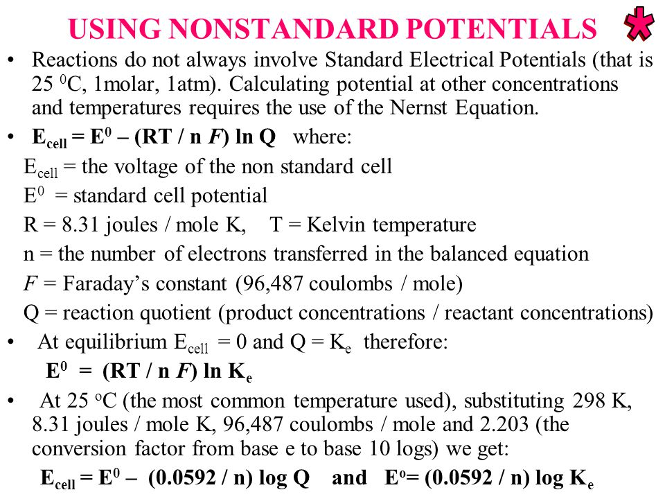 USING NONSTANDARD POTENTIALS Reactions do not always involve Standard Electrical Potentials (that is 25 0 C, 1molar, 1atm).