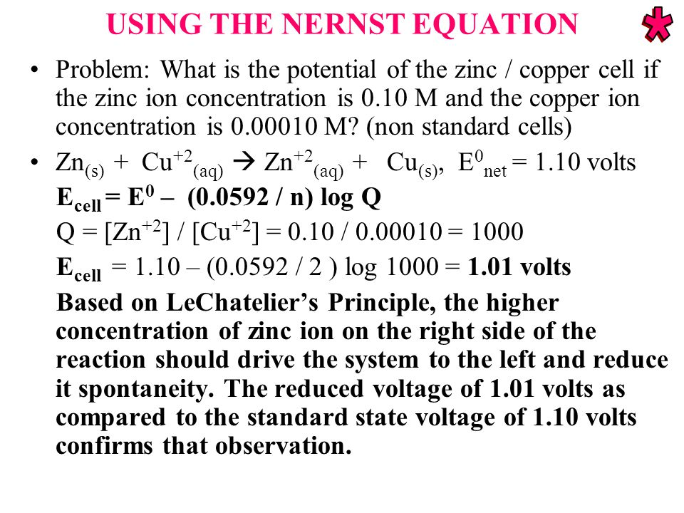 USING THE NERNST EQUATION Problem: What is the potential of the zinc / copper cell if the zinc ion concentration is 0.10 M and the copper ion concentration is 0.00010 M.