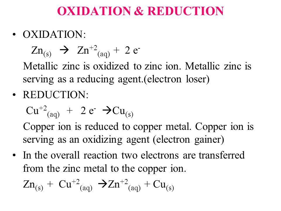 OXIDATION & REDUCTION OXIDATION: Zn (s)  Zn +2 (aq) + 2 e - Metallic zinc is oxidized to zinc ion.