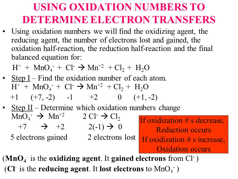 USING OXIDATION NUMBERS TO DETERMINE ELECTRON TRANSFERS Using oxidation numbers we will find the oxidizing agent, the reducing agent, the number of electrons lost and gained, the oxidation half-reaction, the reduction half-reaction and the final balanced equation for: H + + MnO 4 - + Cl -  Mn +2 + Cl 2 + H 2 O Step I – Find the oxidation number of each atom.