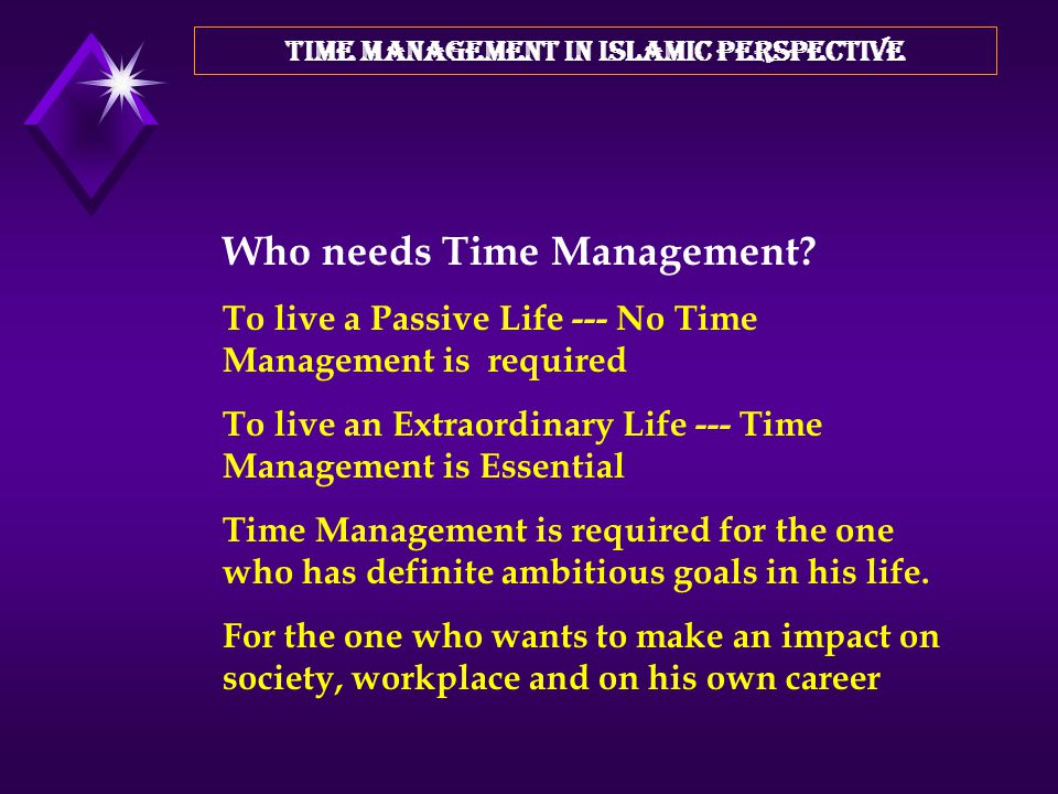 TIME MANAGEMENT IN ISLAMIC PERSPECTIVE What is Time Management? It is not just timekeeping or punctuality but it is much more than this. ACHIEVING A P