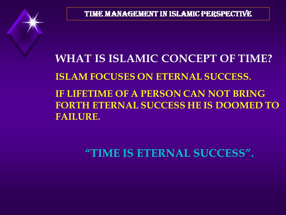 TIME MANAGEMENT IN ISLAMIC PERSPECTIVE ATTRIBUTES OF TIME: IT IS IRREVERSIBLE IT CAN NOT BE COMPENSATED NO BODY KNOW WHEN THE LIFETIME COMES TO AN END