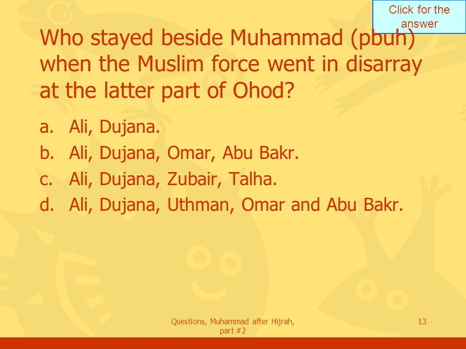 Click for the answer Questions, Muhammad after Hijrah, part #2 13 Who stayed beside Muhammad (pbuh) when the Muslim force went in disarray at the latter part of Ohod.