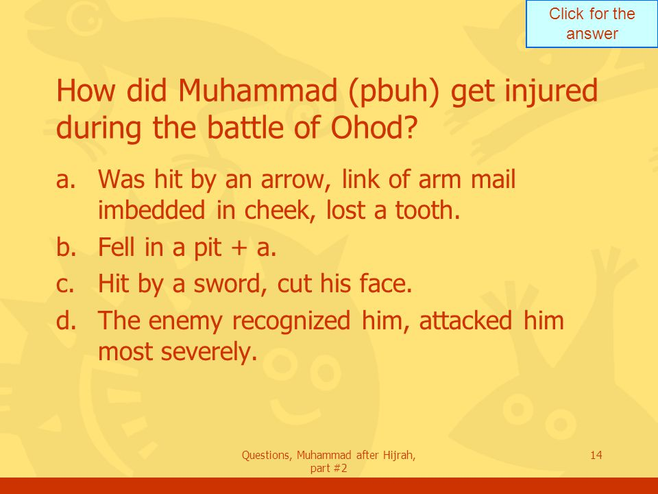Click for the answer Questions, Muhammad after Hijrah, part #2 14 How did Muhammad (pbuh) get injured during the battle of Ohod.