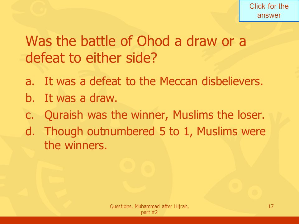 Click for the answer Questions, Muhammad after Hijrah, part #2 17 Was the battle of Ohod a draw or a defeat to either side.