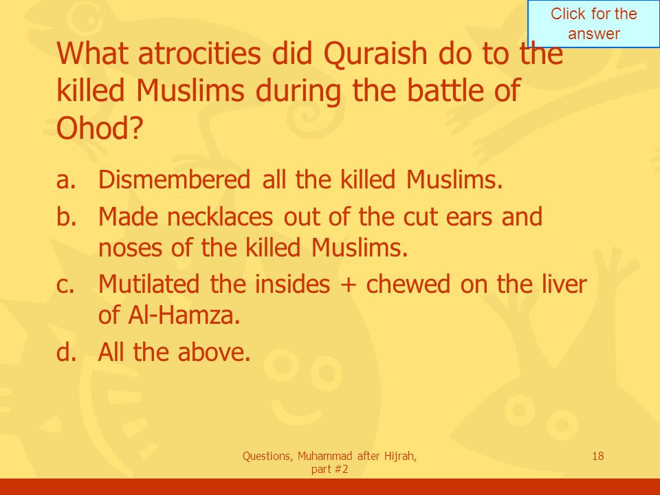 Click for the answer Questions, Muhammad after Hijrah, part #2 18 What atrocities did Quraish do to the killed Muslims during the battle of Ohod.