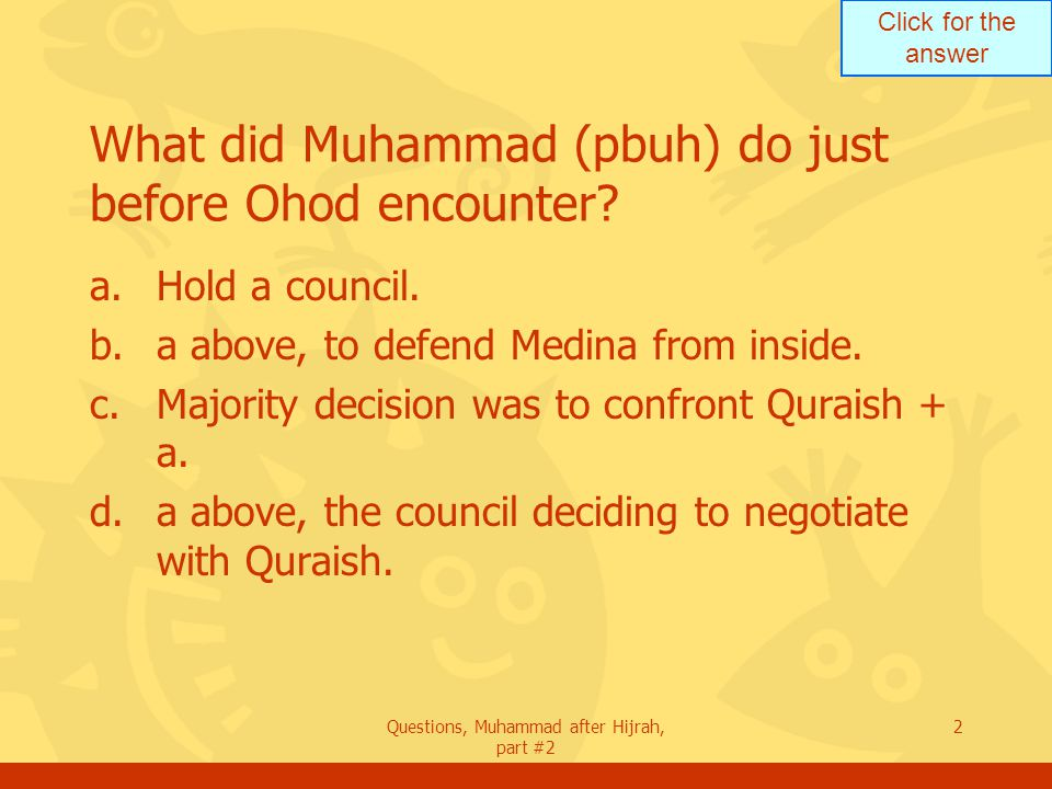 Click for the answer Questions, Muhammad after Hijrah, part #2 2 What did Muhammad (pbuh) do just before Ohod encounter.