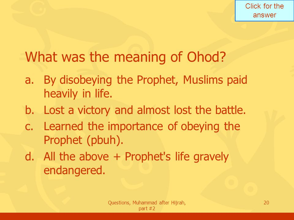 Click for the answer Questions, Muhammad after Hijrah, part #2 20 What was the meaning of Ohod.