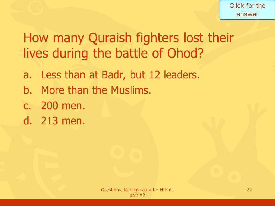 Click for the answer Questions, Muhammad after Hijrah, part #2 22 How many Quraish fighters lost their lives during the battle of Ohod.