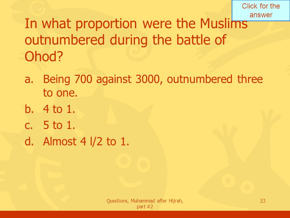 Click for the answer Questions, Muhammad after Hijrah, part #2 23 In what proportion were the Muslims outnumbered during the battle of Ohod.