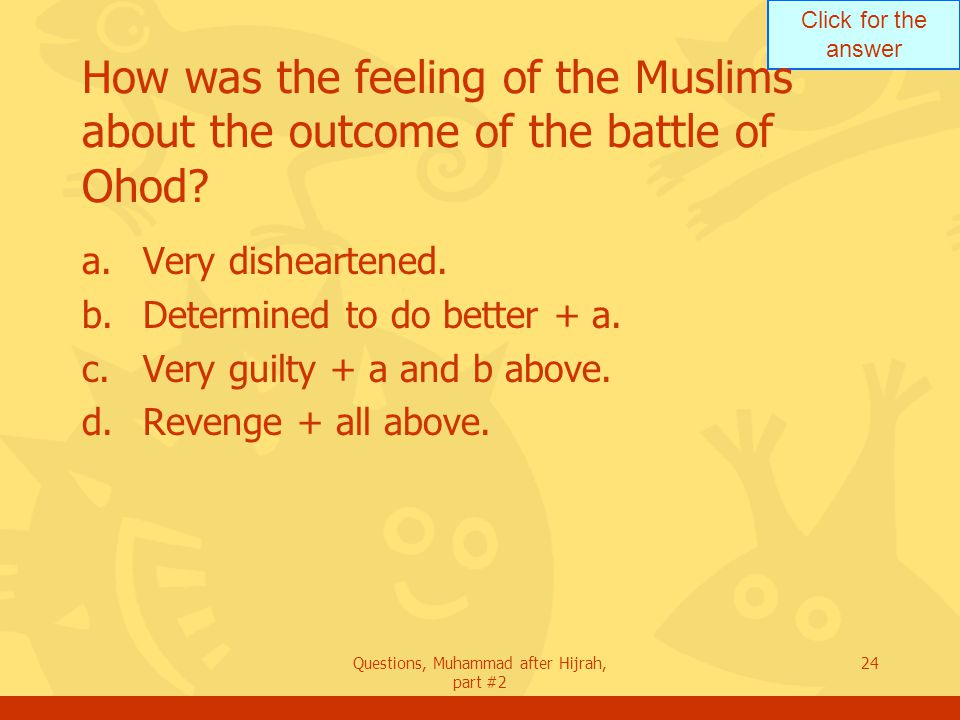 Click for the answer Questions, Muhammad after Hijrah, part #2 24 How was the feeling of the Muslims about the outcome of the battle of Ohod.