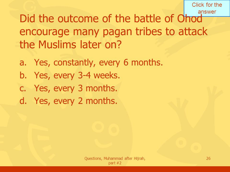 Click for the answer Questions, Muhammad after Hijrah, part #2 26 Did the outcome of the battle of Ohod encourage many pagan tribes to attack the Muslims later on.