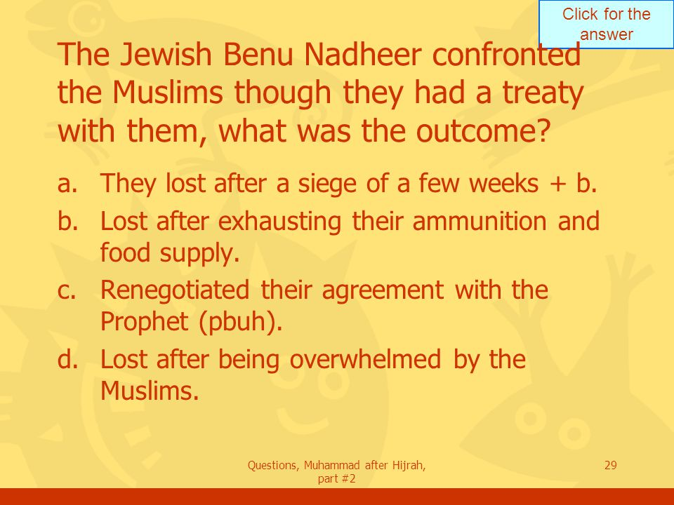 Click for the answer Questions, Muhammad after Hijrah, part #2 29 The Jewish Benu Nadheer confronted the Muslims though they had a treaty with them, what was the outcome.