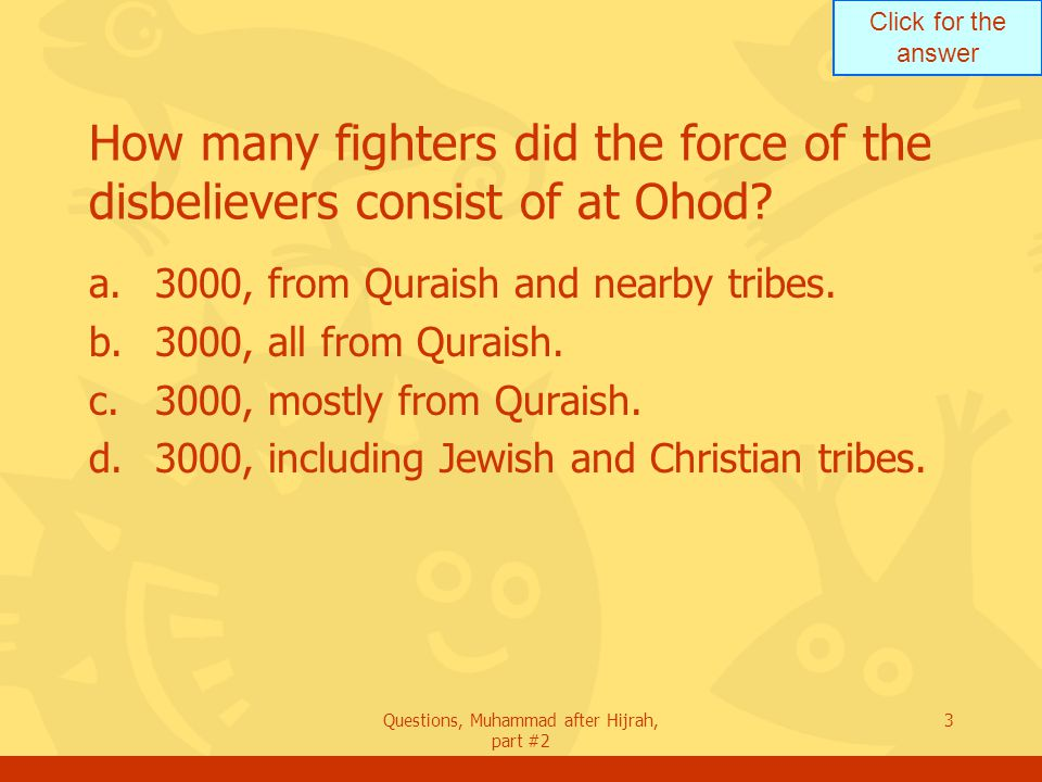 Click for the answer Questions, Muhammad after Hijrah, part #2 3 How many fighters did the force of the disbelievers consist of at Ohod.