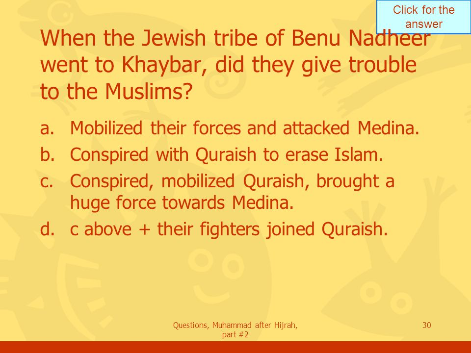 Click for the answer Questions, Muhammad after Hijrah, part #2 30 When the Jewish tribe of Benu Nadheer went to Khaybar, did they give trouble to the Muslims.