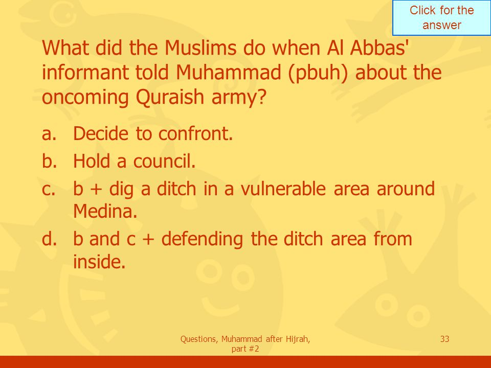 Click for the answer Questions, Muhammad after Hijrah, part #2 33 What did the Muslims do when Al Abbas informant told Muhammad (pbuh) about the oncoming Quraish army.