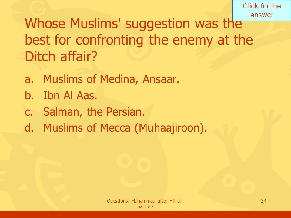 Click for the answer Questions, Muhammad after Hijrah, part #2 34 Whose Muslims suggestion was the best for confronting the enemy at the Ditch affair.