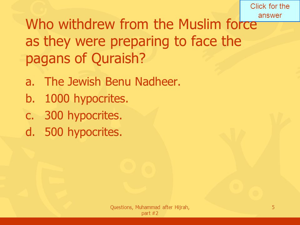 Click for the answer Questions, Muhammad after Hijrah, part #2 5 Who withdrew from the Muslim force as they were preparing to face the pagans of Quraish.