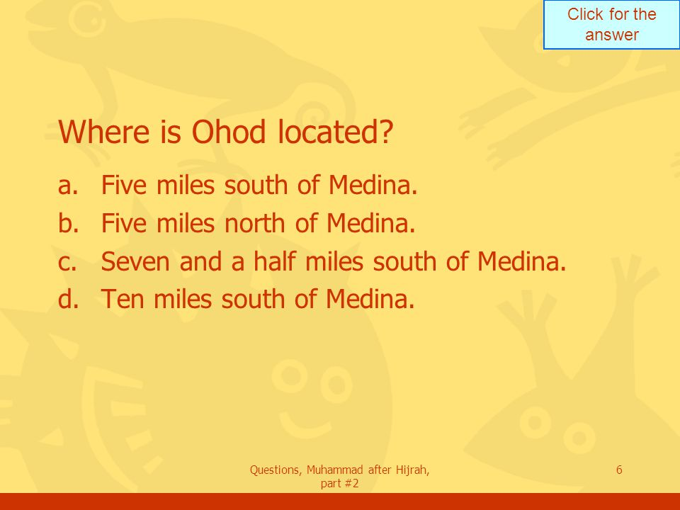 Click for the answer Questions, Muhammad after Hijrah, part #2 6 Where is Ohod located.