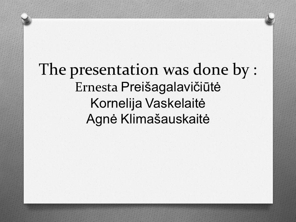 The presentation was done by : Ernesta Preišagalavičiūtė Kornelija Vaskelaitė Agnė Klimašauskaitė