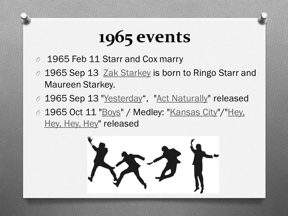 1965 events O 1965 Feb 11 Starr and Cox marry O 1965 Sep 13 Zak Starkey is born to Ringo Starr and Maureen Starkey.Zak Starkey O 1965 Sep 13 Yesterday , Act Naturally releasedYesterdayAct Naturally O 1965 Oct 11 Boys / Medley: Kansas City / Hey, Hey, Hey, Hey releasedBoysKansas CityHey, Hey, Hey, Hey