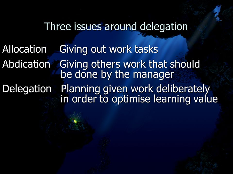 Three issues around delegation Three issues around delegation Allocation Giving out work tasks Abdication Giving others work that should be done by the manager be done by the manager Delegation Planning given work deliberately in order to optimise learning value in order to optimise learning value