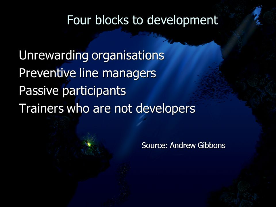 Four blocks to development Four blocks to development Unrewarding organisations Preventive line managers Passive participants Trainers who are not developers Source: Andrew Gibbons Source: Andrew Gibbons